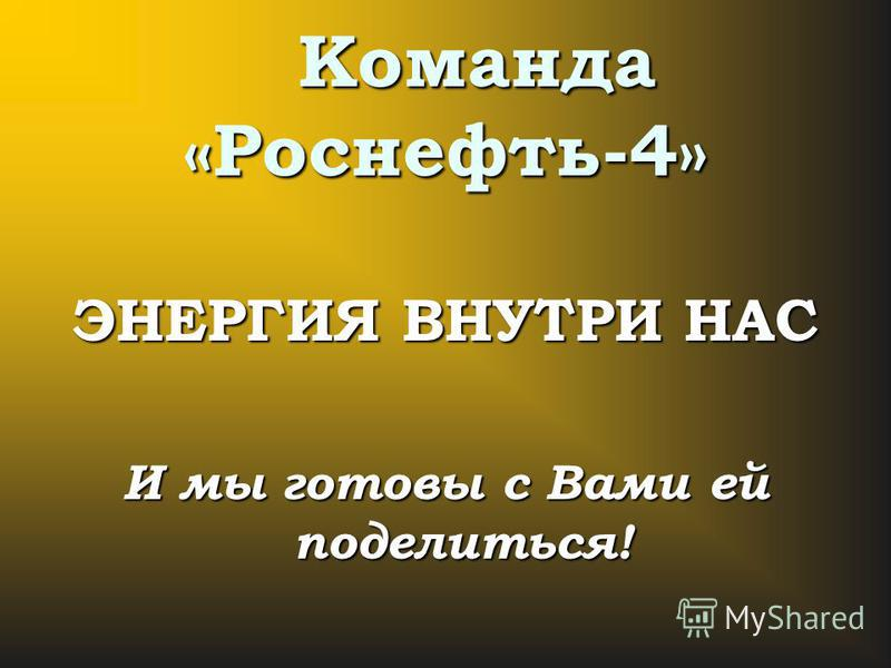 Команда «Роснефть-4» Команда «Роснефть-4» ЭНЕРГИЯ ВНУТРИ НАС И мы готовы с Вами ей поделиться!