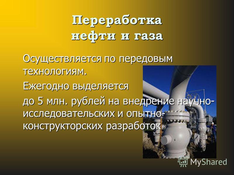 Переработка нефти и газа Осуществляется по передовым технологиям. Ежегодно выделяется до 5 млн. рублей на внедрение научно- исследовательских и опытно- конструкторских разработок
