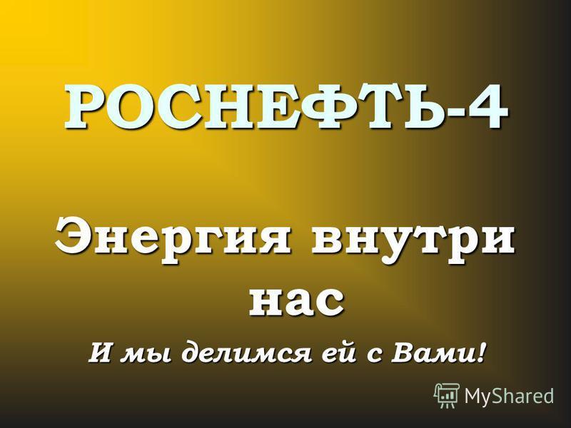 РОСНЕФТЬ-4 Энергия внутри нас И мы делимся ей с Вами!