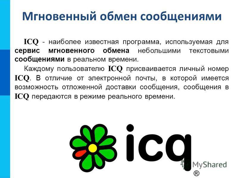 ICQ - наиболее известная программа, используемая для сервис мгновенного обмена небольшими текстовыми сообщениями в реальном времени. Каждому пользователю ICQ присваивается личный номер ICQ. В отличие от электронной почты, в которой имеется возможност