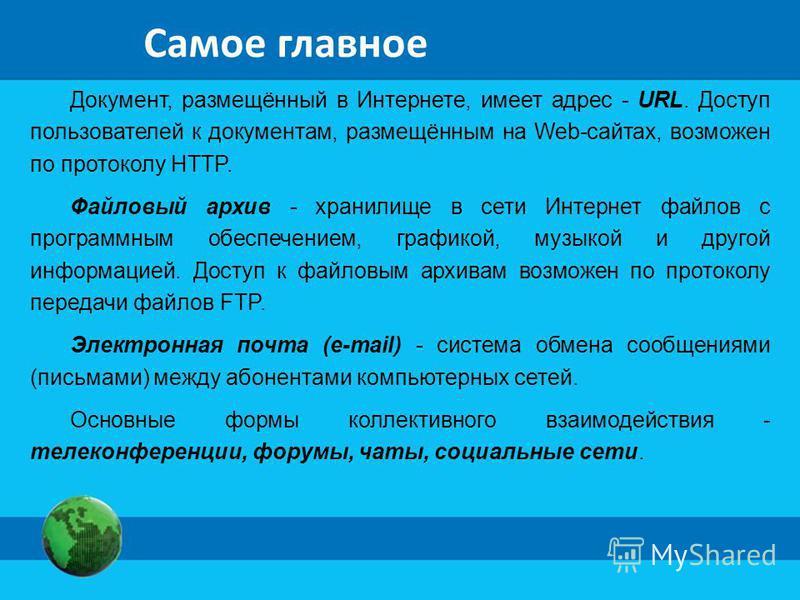Самое главное Документ, размещённый в Интернете, имеет адрес - URL. Доступ пользователей к документам, размещённым на Web-сайтах, возможен по протоколу HTTP. Файловый архив - хранилище в сети Интернет файлов с программным обеспечением, графикой, музы