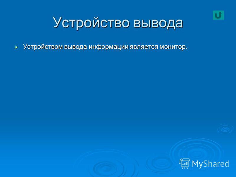 Устройство вывода Устройством вывода информации является монитор. Устройством вывода информации является монитор.