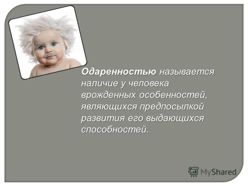 Одаренностью называется наличие у человека врожденных особенностей, являющихся предпосылкой развития его выдающихся способностей.