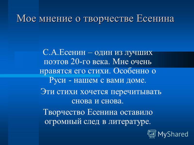 Мое мнение о творчестве Есенина С.А.Есенин – один из лучших поэтов 20-го века. Мне очень нравятся его стихи. Особенно о Руси - нашем с вами доме. Эти стихи хочется перечитывать снова и снова. Творчество Есенина оставило огромный след в литературе.