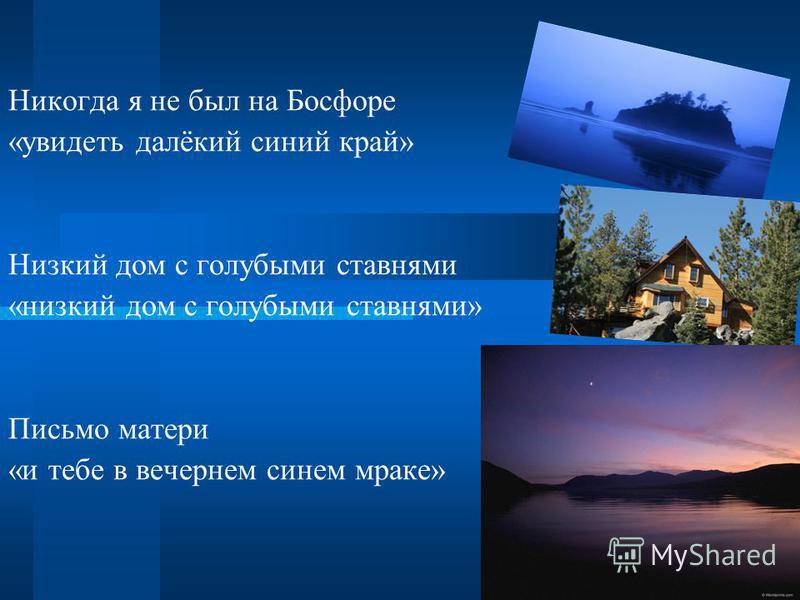 Никогда я не был на Босфоре «увидеть далёкий синий край» Низкий дом с голубыми ставнями «низкий дом с голубыми ставнями» Письмо матери «и тебе в вечернем синем мраке»