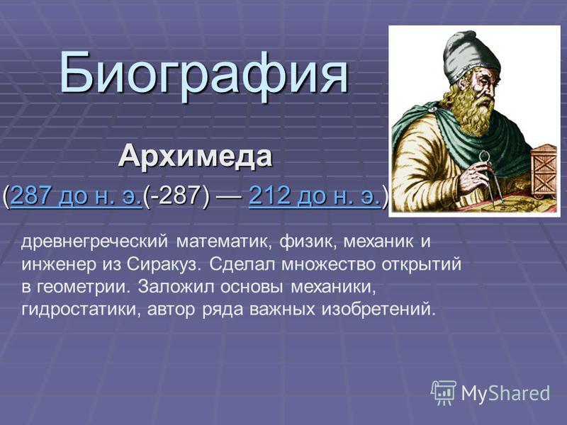 Биография Архимеда (287 до н. э.(-287) 212 до н. э.) 287 до н. э.212 до н. э.287 до н. э.212 до н. э. древнегреческий математик, физик, механик и инженер из Сиракуз. Сделал множество открытий в геометрии. Заложил основы механики, гидростатики, автор