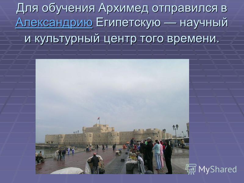 Для обучения Архимед отправился в Александрию Египетскую научный и культурный центр того времени. Александрию