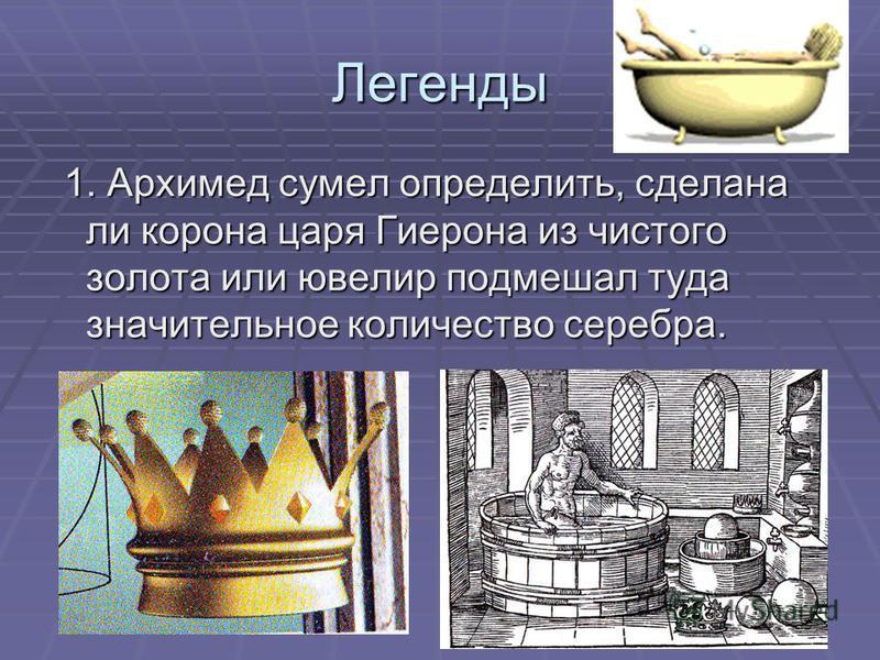 Легенды 1. Архимед сумел определить, сделана ли корона царя Гиерона из чистого золота или ювелир подмешал туда значительное количество серебра. 1. Архимед сумел определить, сделана ли корона царя Гиерона из чистого золота или ювелир подмешал туда зна