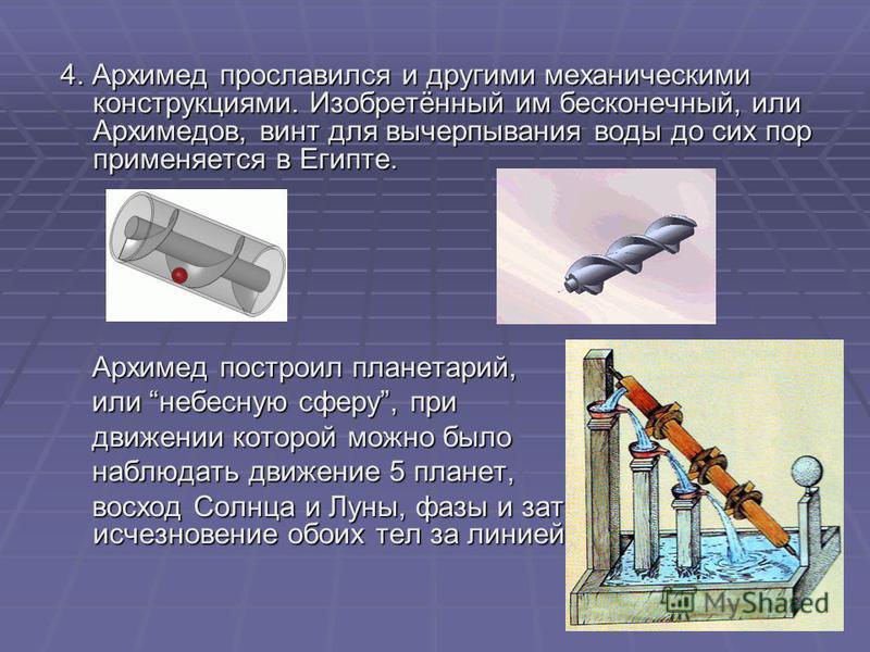 4. Архимед прославился и другими механическими конструкциями. Изобретённый им бесконечный, или Архимедов, винт для вычерпывания воды до сих пор применяется в Египте. Архимед построил планетарий, Архимед построил планетарий, или небесную сферу, при ил