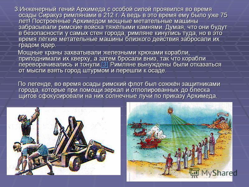 3. Инженерный гений Архимеда с особой силой проявился во время осады Сиракуз римлянами в 212 г. А ведь в это время ему было уже 75 лет! Построенные Архимедом мощные метательные машины забрасывали римские войска тяжёлыми камнями. Думая, что они будут