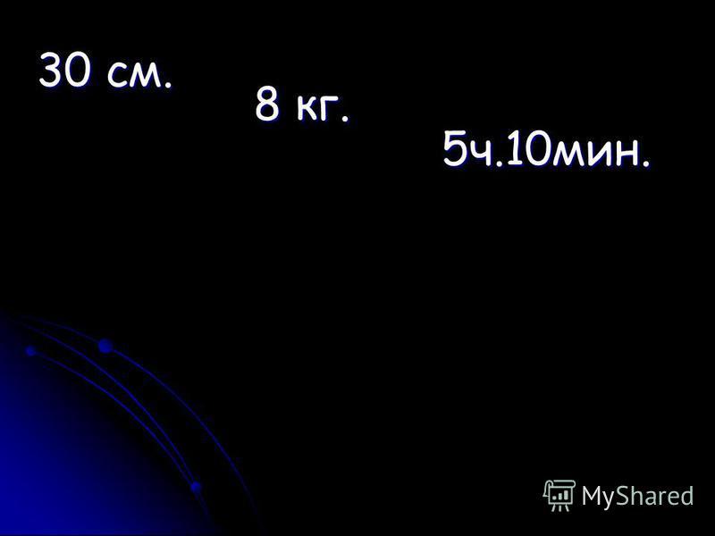 30 см. 8 кг. 5 ч.10 мин.