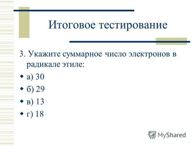 Итоговое тестирование 3. Укажите суммарное число электронов в радикале этиле: а) 30 б) 29 в) 13 г) 18