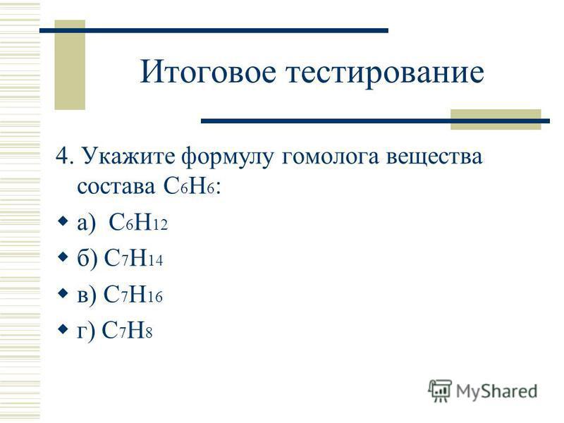 Итоговое тестирование 4. Укажите формулу гомолога вещества состава С 6 Н 6 : а) С 6 Н 12 б) С 7 Н 14 в) С 7 Н 16 г) С 7 Н 8