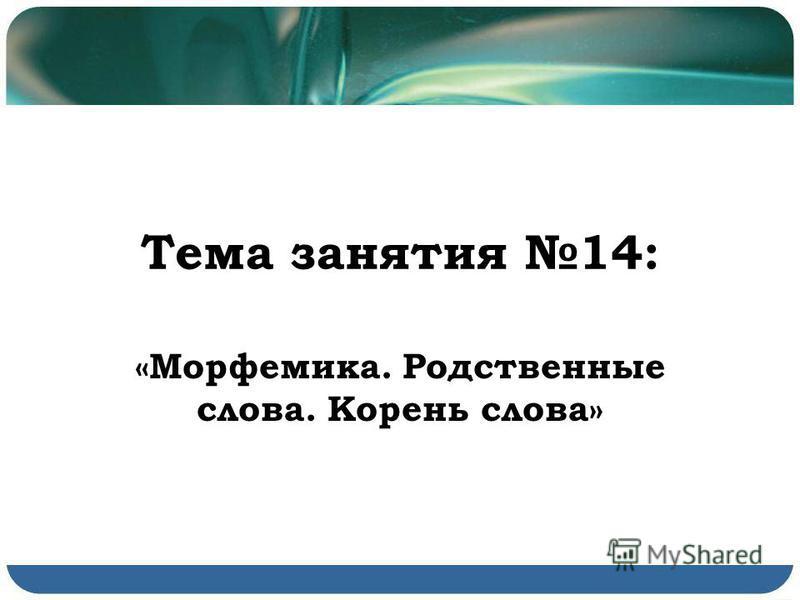 Тема занятия 14: «Морфемика. Родственные слова. Корень слова»