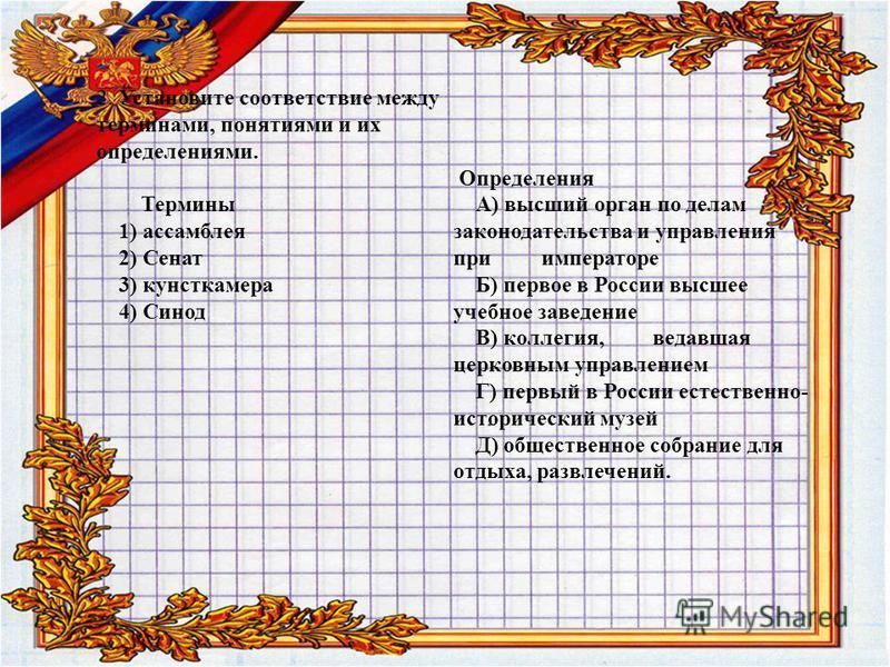 2. Установите соответствие между терминами, понятиями и их определениями. Термины 1) ассамблея 2) Сенат 3) кунсткамера 4) Синод Определения А) высший орган по делам законодательства и управления при императоре Б) первое в России высшее учебное заведе