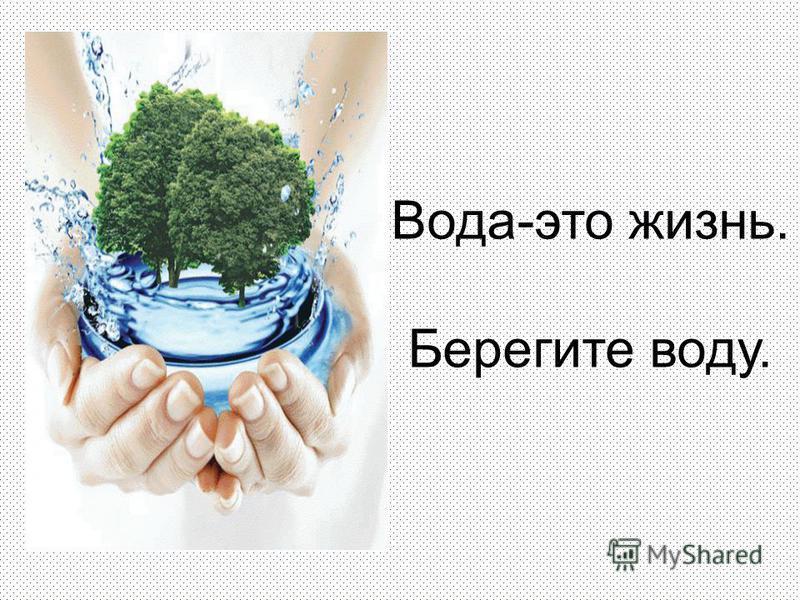 Вода-это жизнь. Берегите воду.