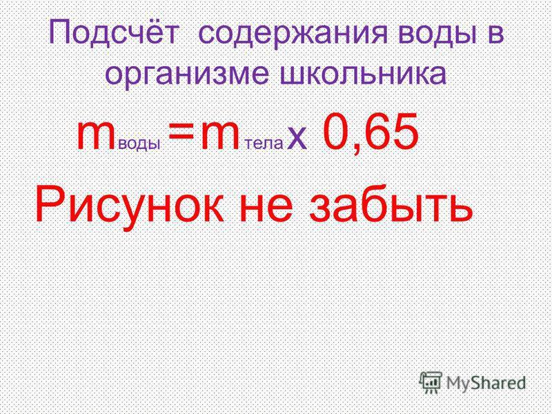 Подсчёт содержания воды в организме школьника m воды = m тела х 0,65 Рисунок не забыть
