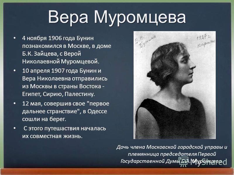 Вера Муромцева 4 ноября 1906 года Бунин познакомился в Москве, в доме Б.К. Зайцева, с Веpой Николаевной Муpомцевой. 10 апреля 1907 года Бунин и Веpа Николаевна отправились из Москвы в страны Востока - Египет, Сиpию, Палестину. 12 мая, совершив свое