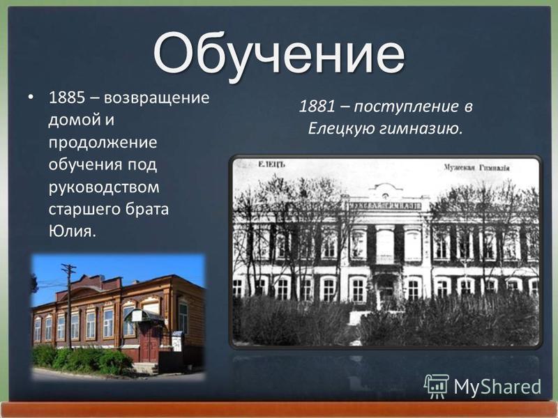 Обучение 1885 – возвращение домой и продолжение обучения под руководством старшего брата Юлия. 1881 – поступление в Елецкую гимназию.