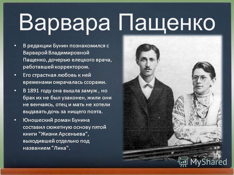 Варвара Пащенко В редакции Бунин познакомился с Ваpваpой Владимиpовной Пащенко, дочерью елецкого врача, работавшей коppектоpом. Его страстная любовь к ней временами омрачалась ссорами. В 1891 году она вышла замуж, но брак их не был узаконен, жили они