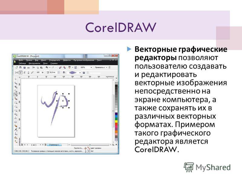 CorelDRAW Векторные графические редакторы позволяют пользователю создавать и редактировать векторные изображения непосредственно на экране компьютера, а также сохранять их в различных векторных форматах. Примером такого графического редактора являетс