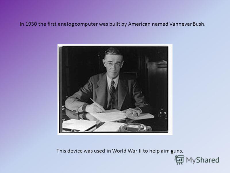 In 1930 the first analog computer was built by American named Vannevar Bush. This device was used in World War II to help aim guns.