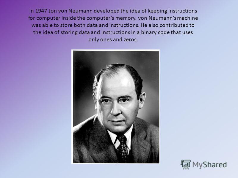 In 1947 Jon von Neumann developed the idea of keeping instructions for computer inside the computers memory. von Neumanns machine was able to store both data and instructions. He also contributed to the idea of storing data and instructions in a bina
