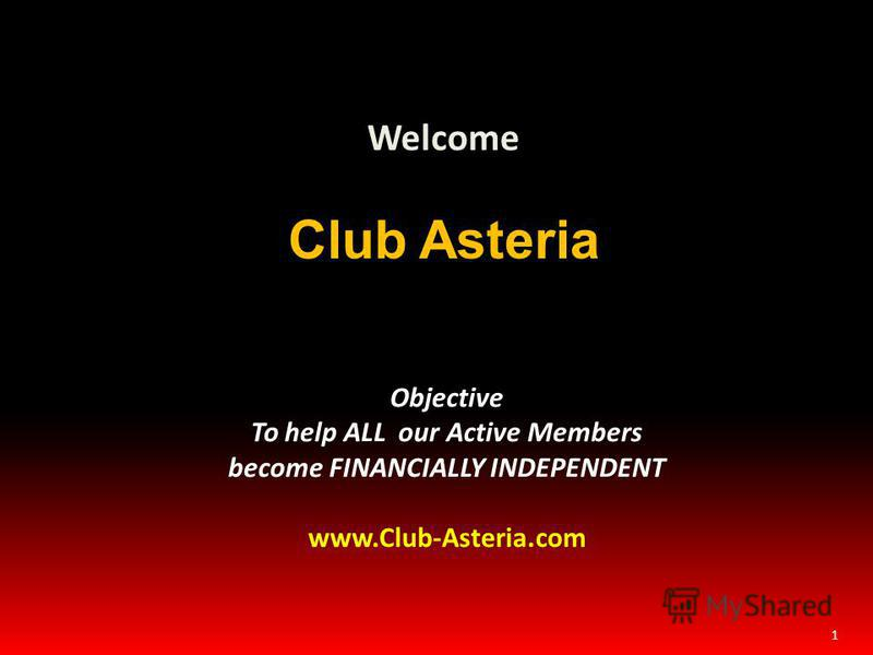 1 Welcome Club Asteria Objective To help ALL our Active Members become FINANCIALLY INDEPENDENT www.Club-Asteria.com