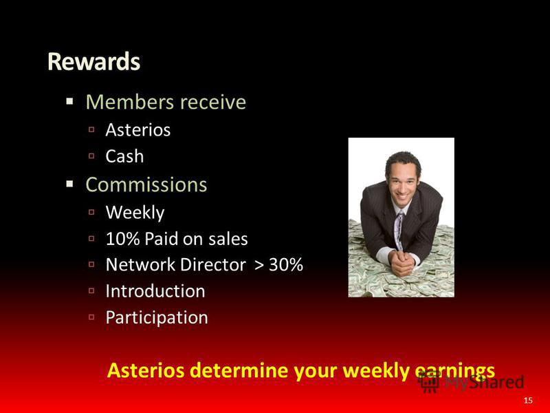 Rewards Members receive Asterios Cash Commissions Weekly 10% Paid on sales Network Director > 30% Introduction Participation Asterios determine your weekly earnings 15
