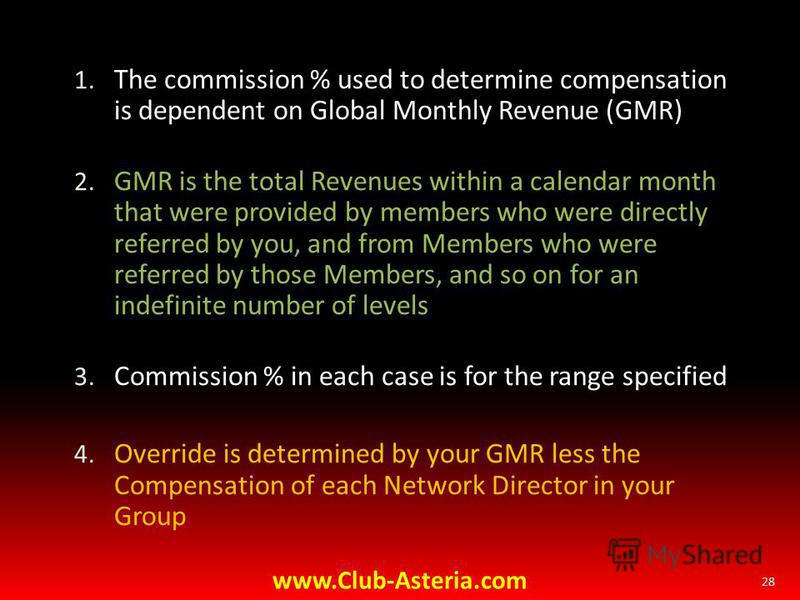 1. The commission % used to determine compensation is dependent on Global Monthly Revenue (GMR) 2. GMR is the total Revenues within a calendar month that were provided by members who were directly referred by you, and from Members who were referred b