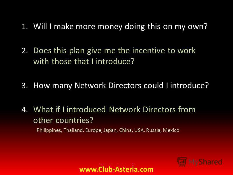 1. Will I make more money doing this on my own? 2. Does this plan give me the incentive to work with those that I introduce? 3. How many Network Directors could I introduce? 4. What if I introduced Network Directors from other countries? Philippines,