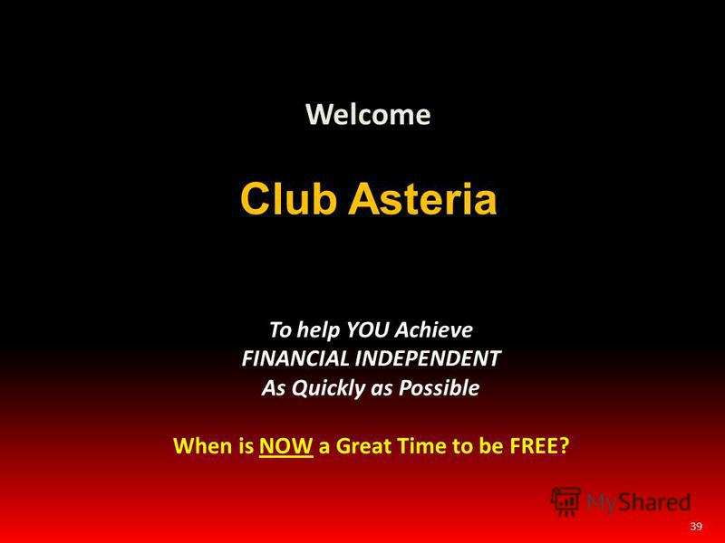 39 Welcome Club Asteria To help YOU Achieve FINANCIAL INDEPENDENT As Quickly as Possible When is NOW a Great Time to be FREE?