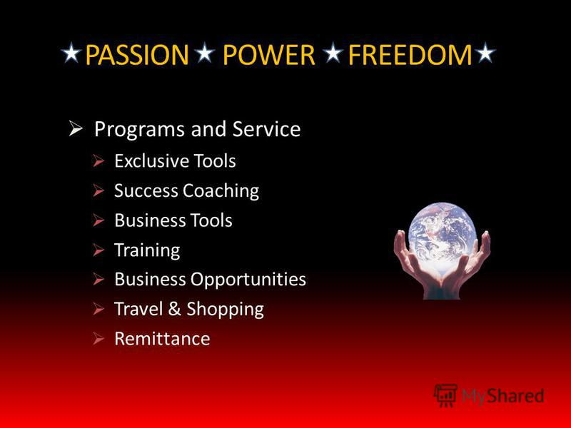 PASSION POWER FREEDOM Programs and Service Exclusive Tools Success Coaching Business Tools Training Business Opportunities Travel & Shopping Remittance