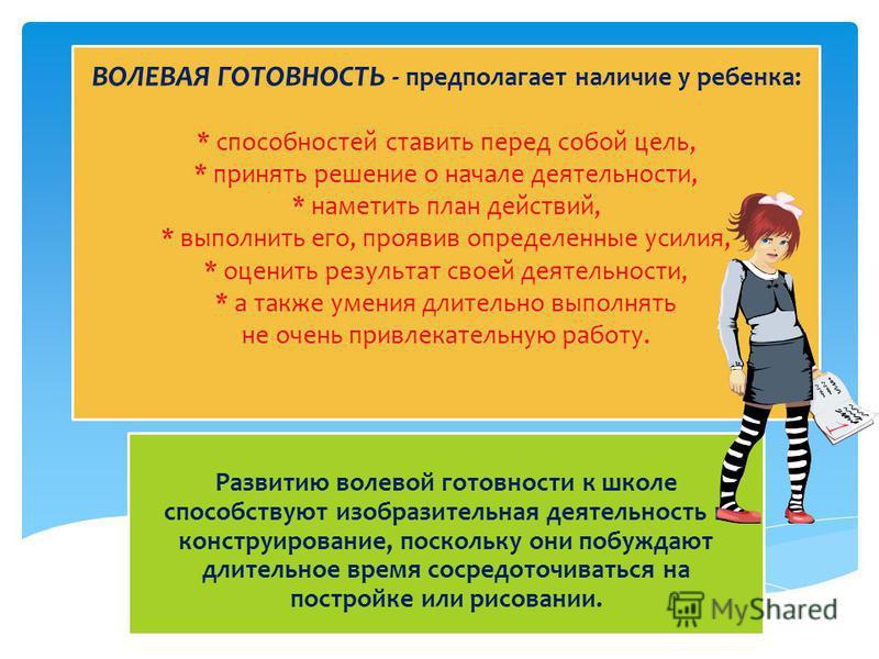 ВОЛЕВАЯ ГОТОВНОСТЬ - предполагает наличие у ребенка: * способностей ставить перед собой цель, * принять решение о начале деятельности, * наметить план действий, * выполнить его, проявив определенные усилия, * оценить результат своей деятельности, * а