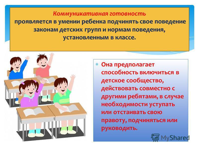 Она предполагает способность включиться в детское сообщество, действовать совместно с другими ребятами, в случае необходимости уступать или отстаивать свою правоту, подчиняться или руководить. Коммуникативная готовность проявляется в умении ребенка п