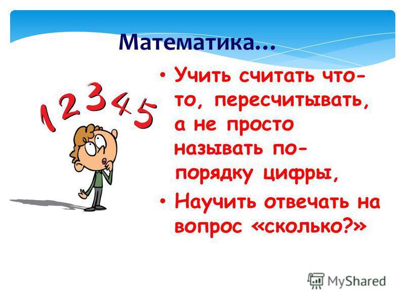 Математика… Учить считать что- то, пересчитывать, а не просто называть по- порядку цифры, Научить отвечать на вопрос «сколько?»
