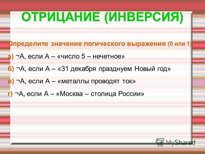 Определите значение логического выражения (0 или 1) : а) ¬А, если А – «число 5 – нечетное» б) ¬А, если А – «31 декабря празднуем Новый год» в) ¬А, если А – «металлы проводят ток» г) ¬А, если А – «Москва – столица России» ОТРИЦАНИЕ (ИНВЕРСИЯ)