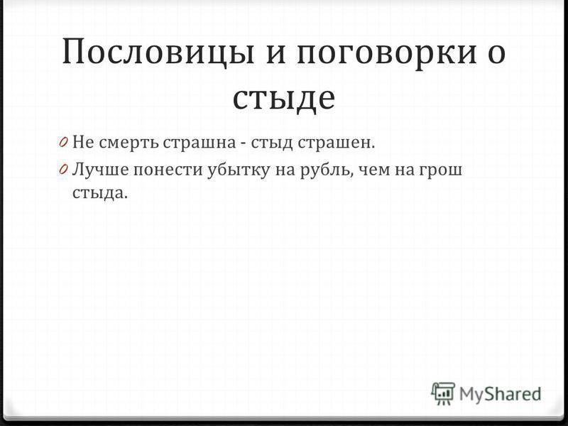 Пословицы и поговорки о стыде 0 Не смерть страшна - стыд страшен. 0 Лучше понести убытку на рубль, чем на грош стыда.