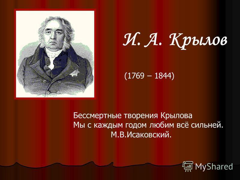 И. А. Крылов Бессмертные творения Крылова Мы с каждым годом любим всё сильней. М.В.Исаковский. (1769 – 1844)