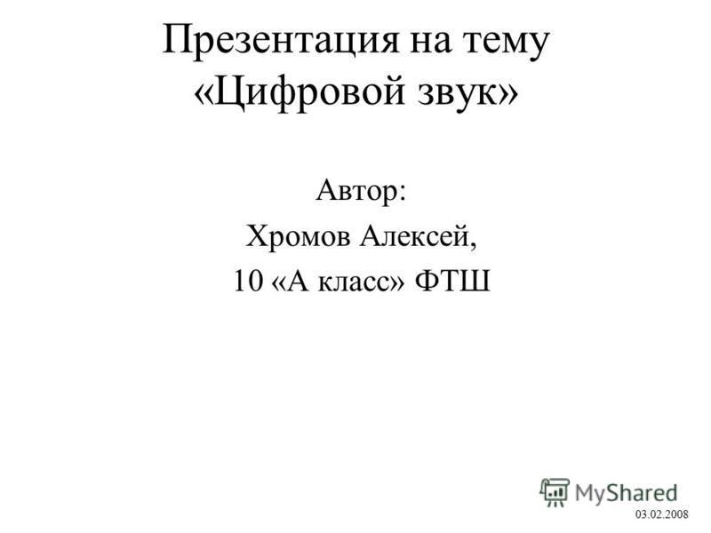 Презентация на тему «Цифровой звук» Автор: Хромов Алексей, 10 «А класс» ФТШ 03.02.2008