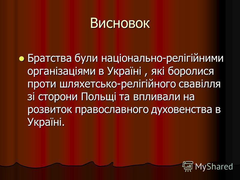 Висновок Братства були національно-релігійними організаціями в Україні, які боролися проти шляхетсько-релігійного свавілля зі сторони Польщі та впливали на розвиток православного духовенства в Україні. Братства були національно-релігійними організаці