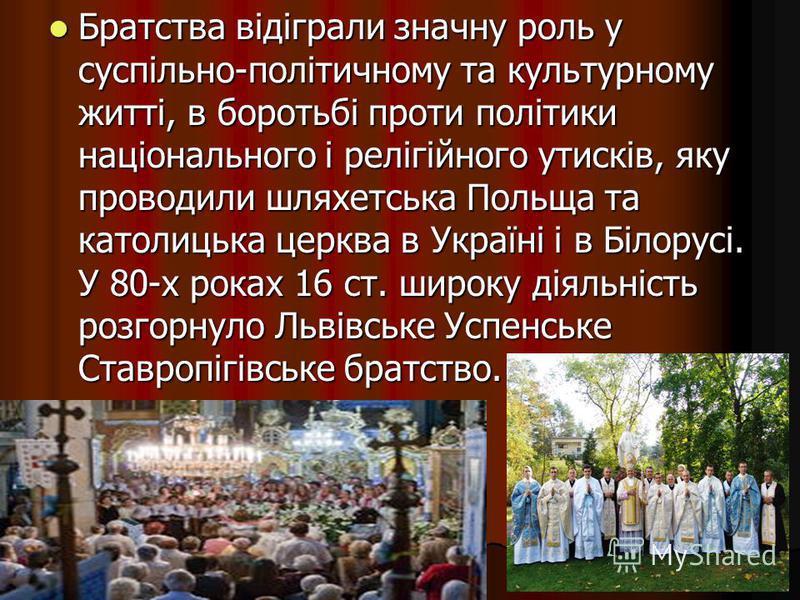 Братства відіграли значну роль у суспільно-політичному та культурному житті, в боротьбі проти політики національного і релігійного утисків, яку проводили шляхетська Польща та католицька церква в Україні і в Білорусі. У 80-х роках 16 ст. широку діяльн