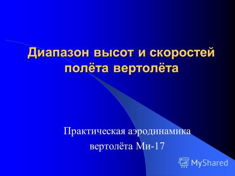 Диапазон высот и скоростей полёта вертолёта Практическая аэродинамика вертолёта Ми-17