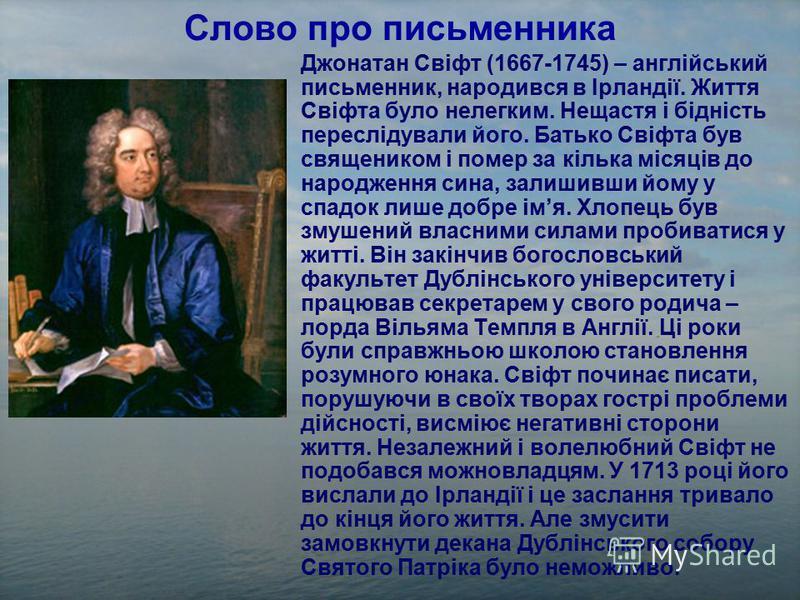 Слово про письменника Джонатан Свіфт (1667-1745) – англійський письменник, народився в Ірландії. Життя Свіфта було нелегким. Нещастя і бідність переслідували його. Батько Свіфта був священиком і помер за кілька місяців до народження сина, залишивши й