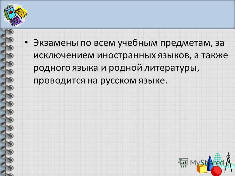 Экзамены по всем учебным предметам, за исключением иностранных языков, а также родного языка и родной литературы, проводится на русском языке.
