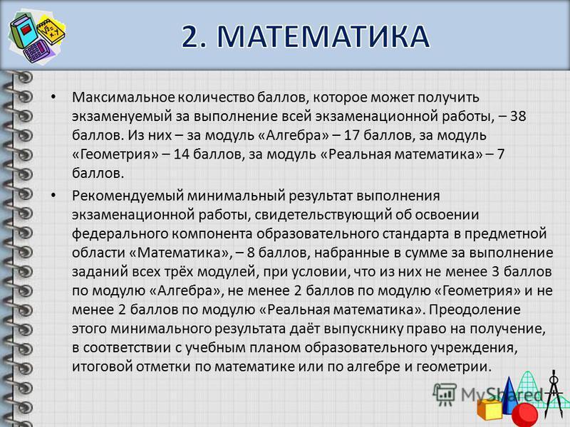 Максимальное количество баллов, которое может получить экзаменуемый за выполнение всей экзаменационной работы, – 38 баллов. Из них – за модуль «Алгебра» – 17 баллов, за модуль «Геометрия» – 14 баллов, за модуль «Реальная математика» – 7 баллов. Реком