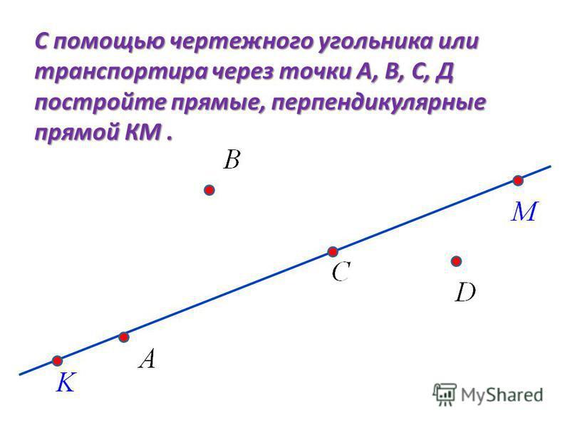 С помощью чертежного угольника или транспортира через точки А, В, С, Д постройте прямые, перпендикулярные прямой КМ.
