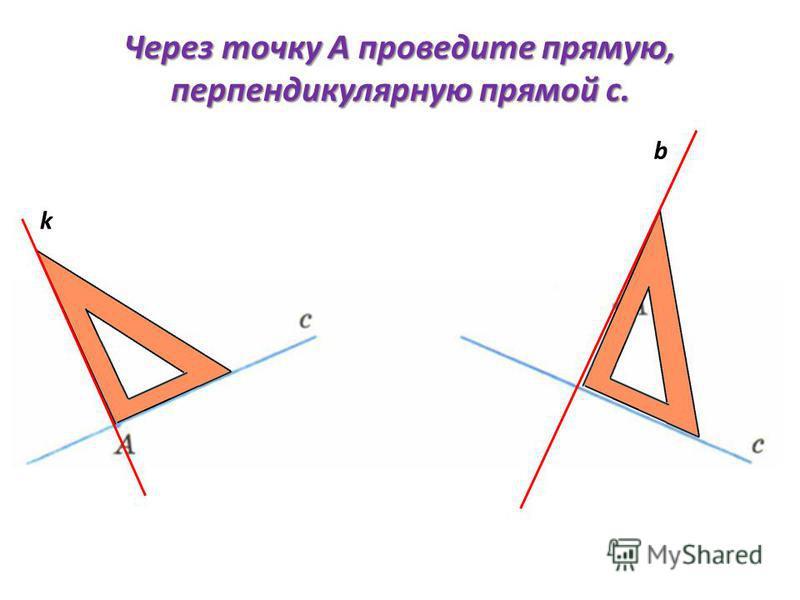 Через точку А проведите прямую, перпендикулярную прямой с. b k