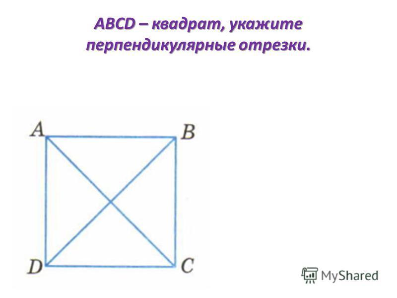 ABCD – квадрат, укажите перпендикулярные отрезки.