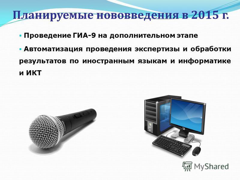 Планируемые нововведения в 2015 г. Проведение ГИА-9 на дополнительном этапе Автоматизация проведения экспертизы и обработки результатов по иностранным языкам и информатике и ИКТ